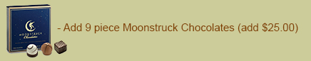 - add 9 piece Moonstruck Chocolates (add $23.00)